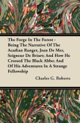 The Forge in the Forest - Being the Narrative of the Acadian Ranger, Jean de Mer, Seigneur de Briart; And How He Crossed the Black ABBE; And of His Ad