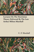 Lectures on the Darwinian Theory Delivered by the Late Arthur Milnes Marshall