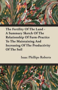 The Fertility of the Land - A Summary Sketch of the Relationship of Farm-Practice to the Maintaining and Increasing of the Productivity of the Soil