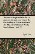 Illustrated Regional Guides to Ancient Monuments Under the Ownership or Guardianship of His Majesty's Office of Works - South Wales - Vol. IV