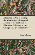 Education in Wales During the Middle Ages - Inaugural Lecture of the Professor of Education Delivered at the College on 2 December 1947