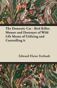 The Domestic Cat - Bird Killer, Mouser and Destroyer of Wild Life Means of Utilizing and Controlling It