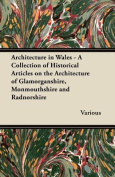 Architecture in Wales - A Collection of Historical Articles on the Architecture of Glamorganshire, Monmouthshire and Radnorshire