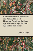 Carmarthenshire in Prehistoric and Roman Times - A Historical Article on the Stone Age, the Bronze Age, the Iron Age and Roman Times