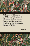 A   History of Education in Wales - A Collection of Historical Articles on the Politics and Personalities Involved in the Educational History of Wales