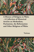 A History of Religion in Wales - A Collection of Historical Articles on Methodism, Puritanism, the Reformation and Other Religions of Wales