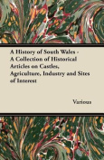 A History of South Wales - A Collection of Historical Articles on Castles, Agriculture, Industry and Sites of Interest