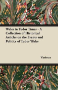 Wales in Tudor Times - A Collection of Historical Articles on the Events and Politics of Tudor Wales