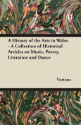 A History of the Arts in Wales - A Collection of Historical Articles on Music, Poetry, Literature and Dance