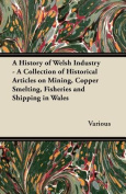 A History of Welsh Industry - A Collection of Historical Articles on Mining, Copper Smelting, Fisheries and Shipping in Wales