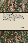The Hunting Hound - A Guide to Breeding, Breaking, Feeding, Walking and Training the Hunting Dog