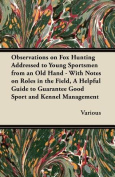 Observations on Fox Hunting Addressed to Young Sportsmen from an Old Hand - With Notes on Roles in the Field, a Helpful Guide to Guarantee Good Sport