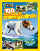 National Geographic Kids 100 True Stories of Amazing Animals