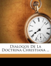 Dialogos de La Doctrina Christiana ... [Spanish]