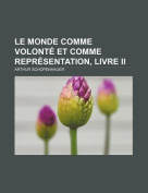Le Monde Comme Volonte Et Comme Representation, Livre II [FRE]