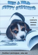 Wet & Wild Puppy Grooming; A Complete Training Manual