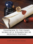 Handbook to the Piano Works of A. Scriabin [By] M. Montagu-Nathan