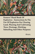 Farmers' Hand Book Of Explosives - Instructions In The Use Of Explosives For Clearing Land, Planting And Cultivating Trees, Drainage, Ditching, Subsoiling And Other Purposes
