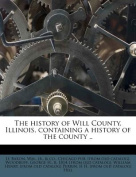 The History of Will County, Illinois, Containing a History of the County ..