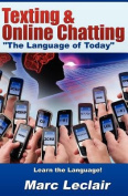 """Texting & Online Chatting """"The Language of Today""""  : Can You Communicate with Your Teens? If Not, Learn the Language of Common Text Messaging, Chat Abbreviations & Common Emoticons & Smilies"""