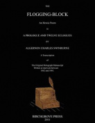 The Flogging-Block an Heroic Poem in a Prologue and Twelve Eclogues by Algernon Charles Swinburne. a Transcription of the Original Holograph Manuscript Written at Intervals Between 1862 and 1881