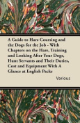 A Guide to Hare Coursing and the Dogs for the Job - With Chapters on the Hare, Training and Looking After Your Dogs, Hunt Servants and Their Duties, Cost and Equipment With A Glance at English Packs
