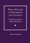 What Matters in Reforming the Church? Puritan Grievances Under Elizabeth I