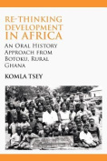 Re-thinking Development in Africa. An Oral History Approach from Botoku, Rural Ghana