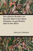 Der Schwarze Kavalier, Ein Deutsche Spiel in Drei Akten. Olympias, Ein Greichisches Spiel in Drei Akten [GER]