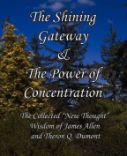 """The Shining Gateway & The Power of Concentration The Collected """"New Thought"""" Wisdom of James Allen & Theron Q. Dumont"""