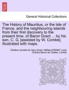 The History of Mauritius, or the Isle of France, and the Neighbouring Islands from Their First Discovery to the Present Time, of Baron Grant ... by His Son, C. G. [Assisted by W. Combe]. Illustrated with Maps.