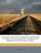 Instruction de Sa Majest Catherine II, Pour La Commission Charg E de Diriger Un Nouveau Code... [FRE]