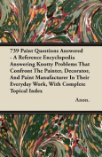 739 Paint Questions Answered - A Reference Encyclopedia Answering Knotty Problems That Confront The Painter, Decorator, And Paint Manufacturer In Their Everyday Work, With Complete Topical Index