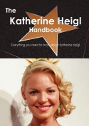 The Katherine Heigl Handbook - Everything You Need to Know about Katherine Heigl