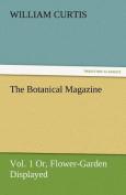 The Botanical Magazine, Vol. 1 Or, Flower-Garden Displayed