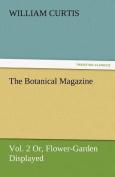 The Botanical Magazine, Vol. 2 or Flower-Garden Displayed