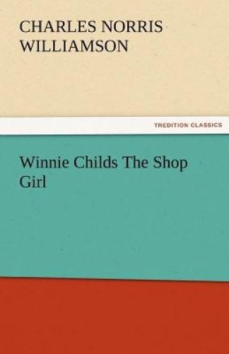 Winnie Childs the Shop Girl by C N Williamson, C..