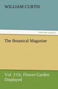 The Botanical Magazine, Vol. 3 Or, Flower-Garden Displayed