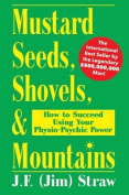 Mustard Seeds, Shovels, & Mountains  : How to Succeed Using Your Physio-Psychic Power