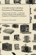 A Guide to the Collodion Processes of Photography - Camera Series Vol. XXIV. - A Selection of Classic Articles on the Methods and Equipment of Photographic Development