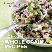 150 Essential Whole Grain Recipes (Canadian Living