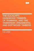 The Eucalypti Hardwood Timbers of Tasmania, and the Tasmanian Ornamental and Softwood Timbers