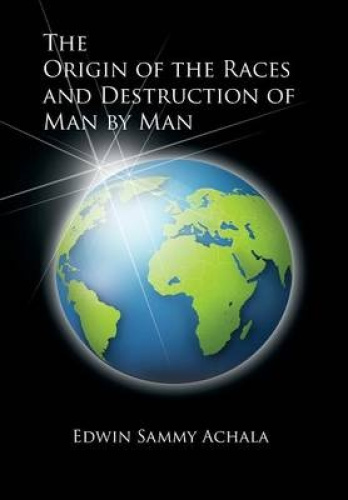 The Origin of the Races and Destruction of Man by Man by Edwin Sammy Achala.