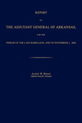 Report of the Adjutant General of Arkansas, for the Period of the Late Rebellion, and to November 1, 1866
