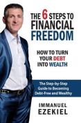 6 Steps to Financial Freedom - How to Turn Your Debt into Wealth