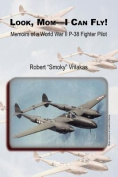 Look Mom - I Can Fly! Memoirs of a World War II P-38 Fighter Pilot