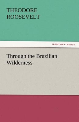Through the Brazilian Wilderness by Theodore Roosevelt, IV.