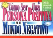 Como Ser una Persona Positiva en un Mundo Negativo