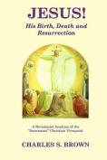 Jesus! His Birth, Death and Resurrection