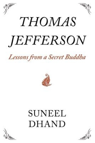 Thomas Jefferson: Lessons from a Secret Buddha by Suneel Dhand.